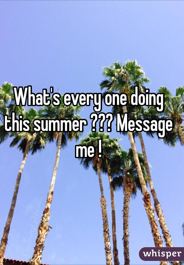 What's every one doing this summer ??? Message me !