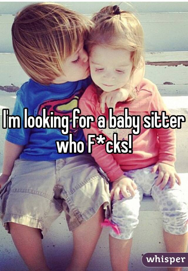 I'm looking for a baby sitter who F*cks!