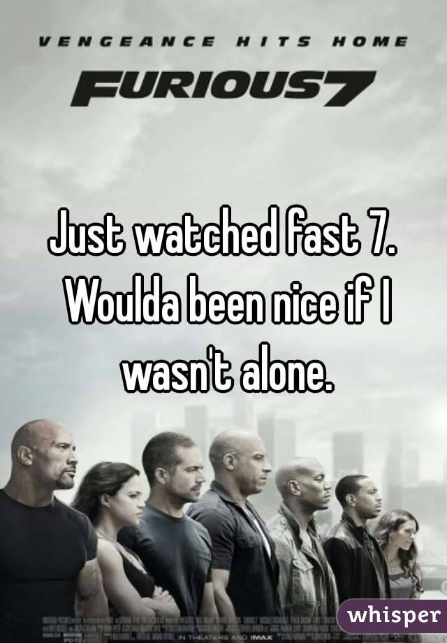 Just watched fast 7. Woulda been nice if I wasn't alone.