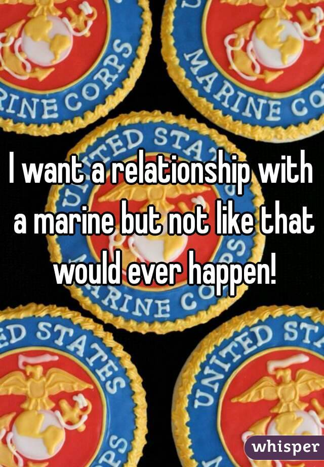 I want a relationship with a marine but not like that would ever happen!