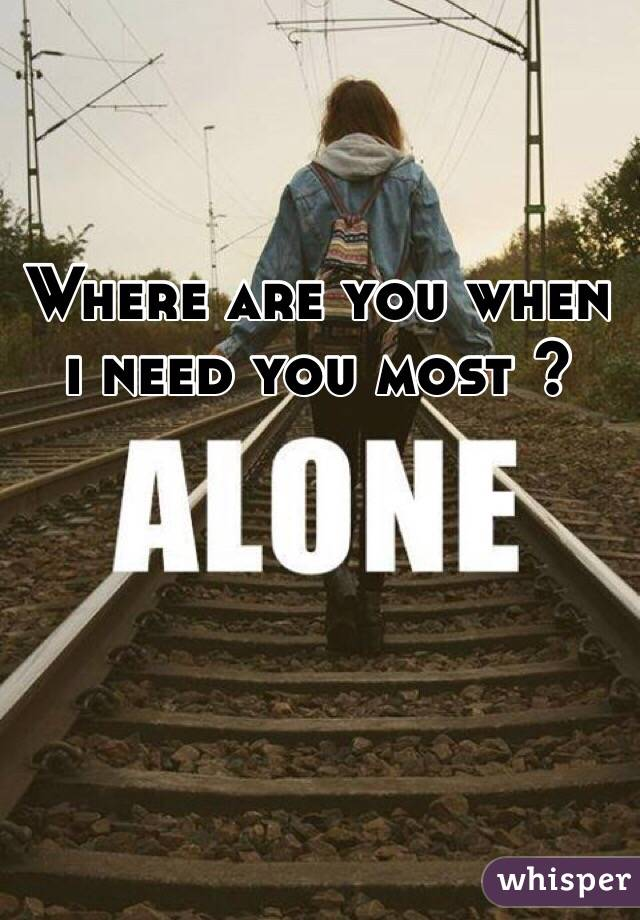 Where are you when i need you most ?