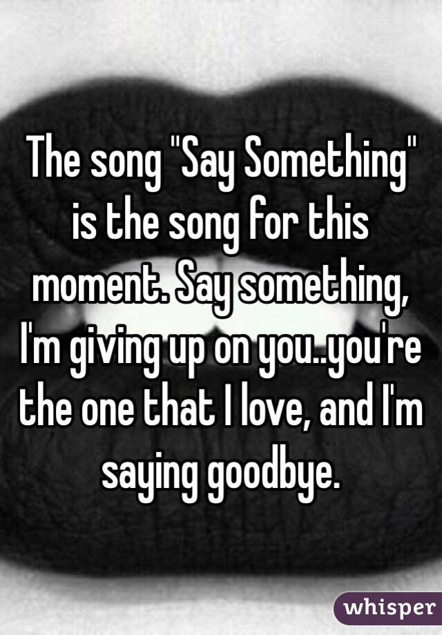 """The song """"Say Something"""" is the song for this moment. Say something, I'm giving up on you..you're the one that I love, and I'm saying goodbye."""