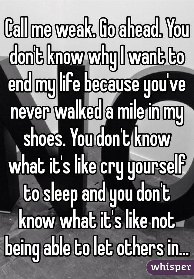 Call me weak. Go ahead. You don't know why I want to end my life because you've never walked a mile in my shoes. You don't know what it's like cry yourself to sleep and you don't know what it's like not being able to let others in...