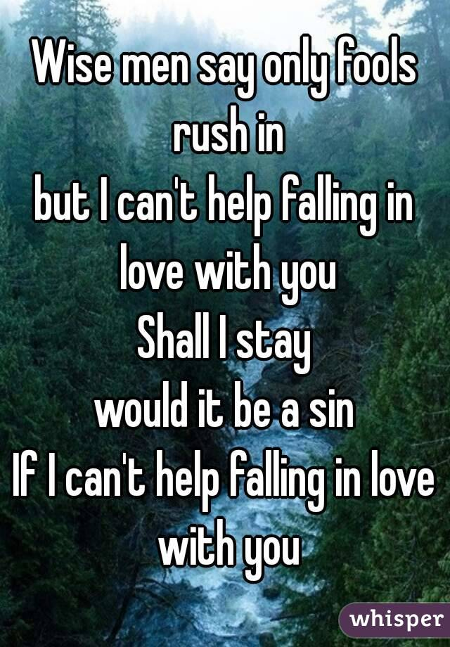 Wise men say only fools rush in but I can't help falling in love with you Shall I stay would it be a sin If I can't help falling in love with you