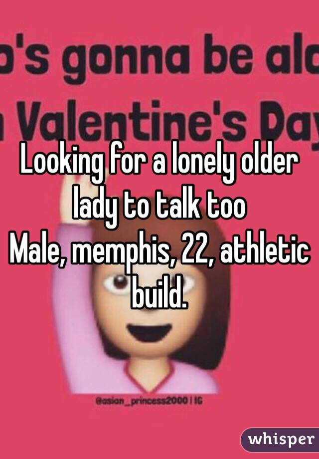 Looking for a lonely older lady to talk too Male, memphis, 22, athletic build.