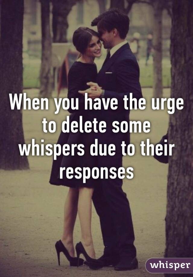 When you have the urge to delete some whispers due to their responses