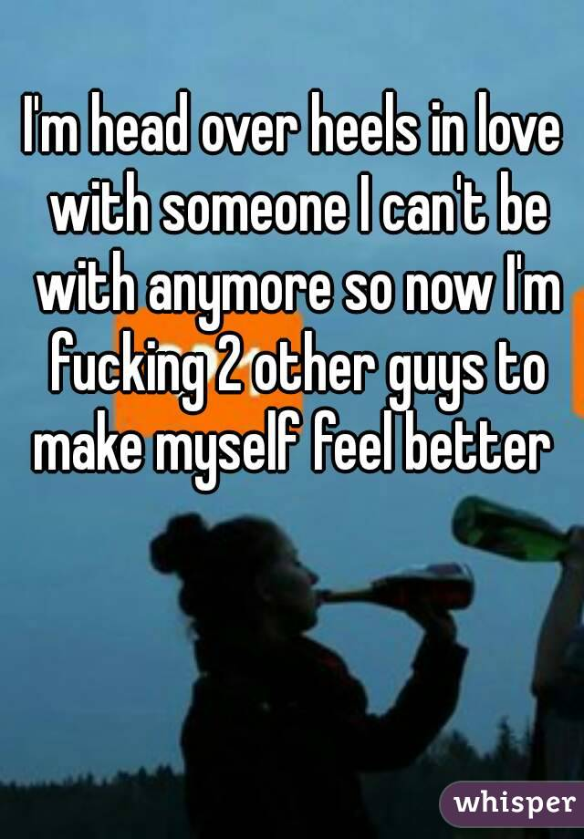 I'm head over heels in love with someone I can't be with anymore so now I'm fucking 2 other guys to make myself feel better