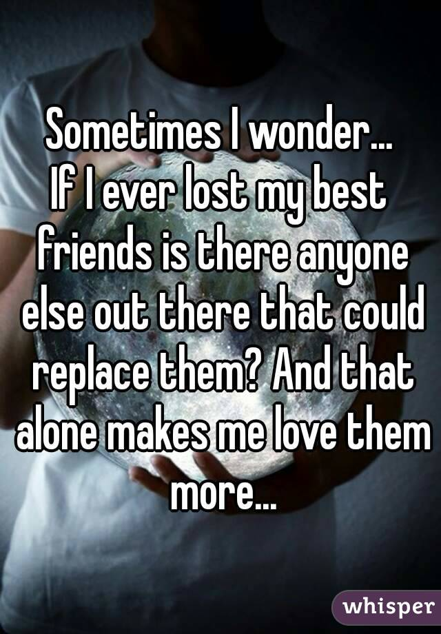 Sometimes I wonder... If I ever lost my best friends is there anyone else out there that could replace them? And that alone makes me love them more...