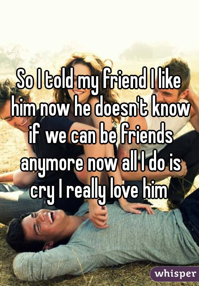 So I told my friend I like him now he doesn't know if we can be friends anymore now all I do is cry I really love him