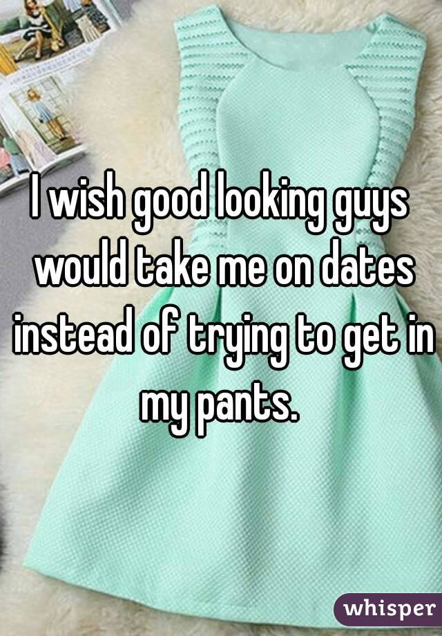 I wish good looking guys would take me on dates instead of trying to get in my pants.