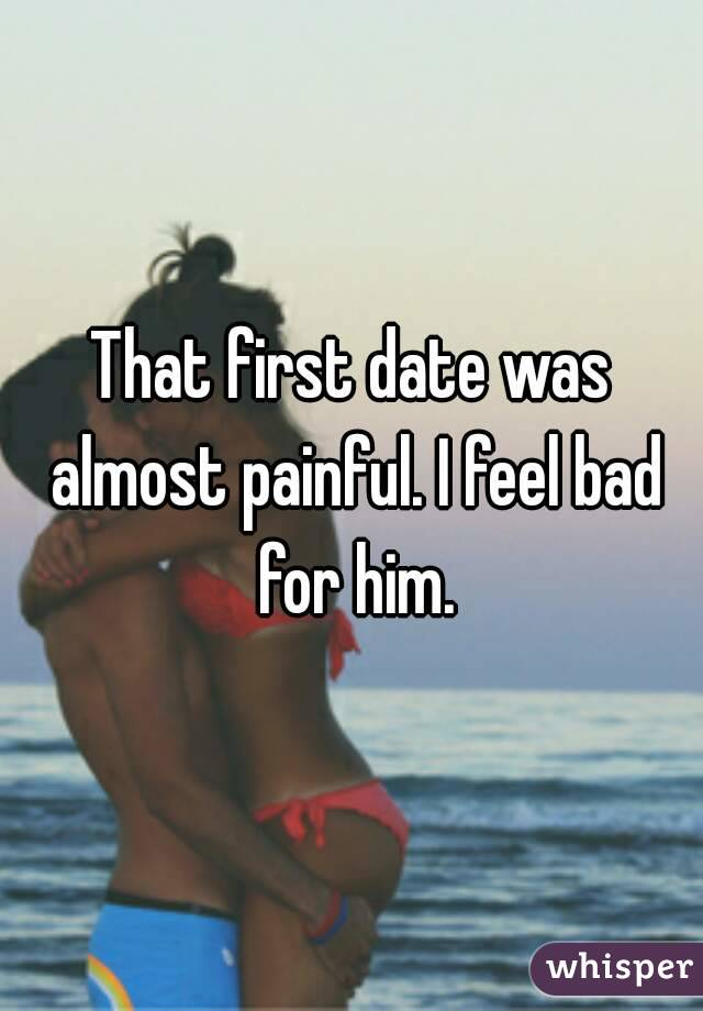 That first date was almost painful. I feel bad for him.
