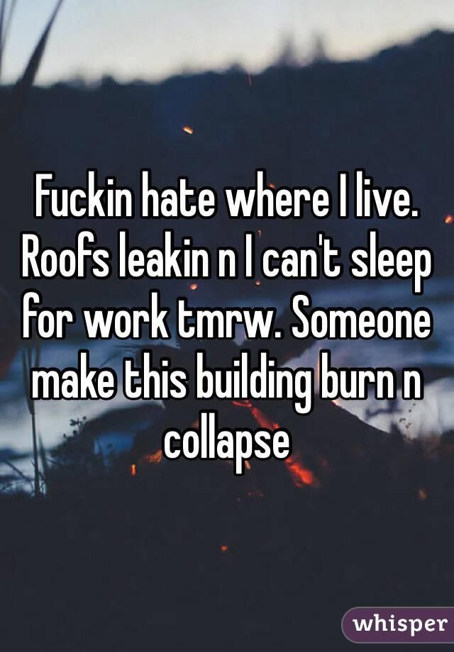 Fuckin hate where I live. Roofs leakin n I can't sleep for work tmrw. Someone make this building burn n collapse