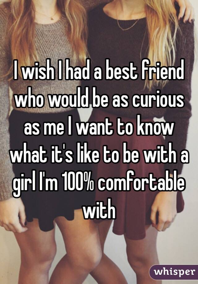 I wish I had a best friend who would be as curious as me I want to know what it's like to be with a girl I'm 100% comfortable with