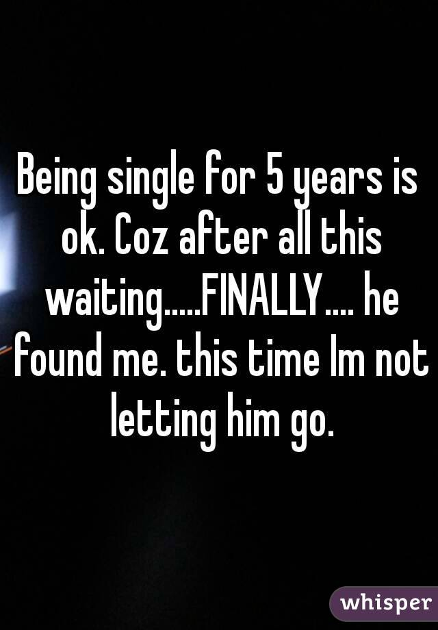 Being single for 5 years is ok. Coz after all this waiting.....FINALLY.... he found me. this time Im not letting him go.