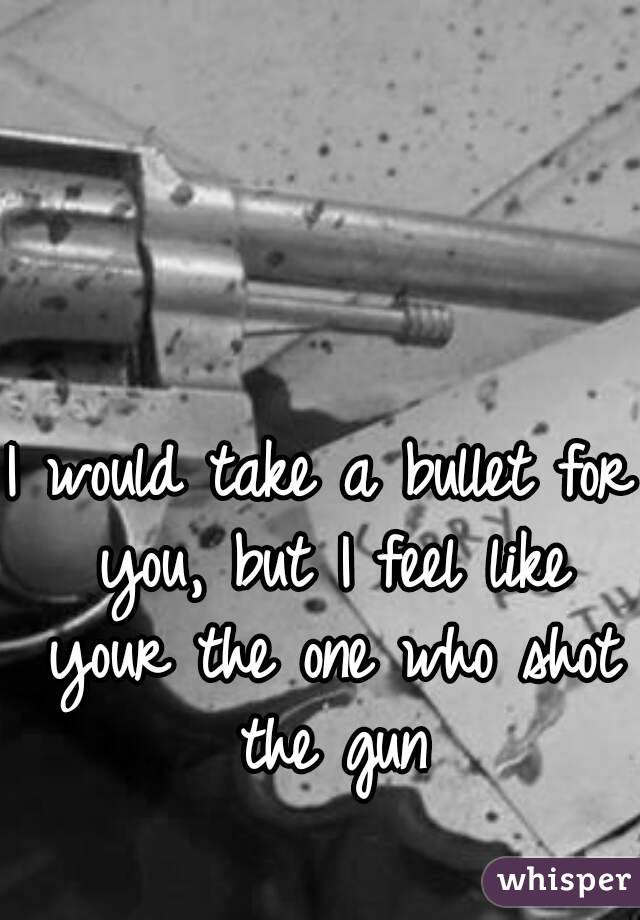 I would take a bullet for you, but I feel like your the one who shot the gun