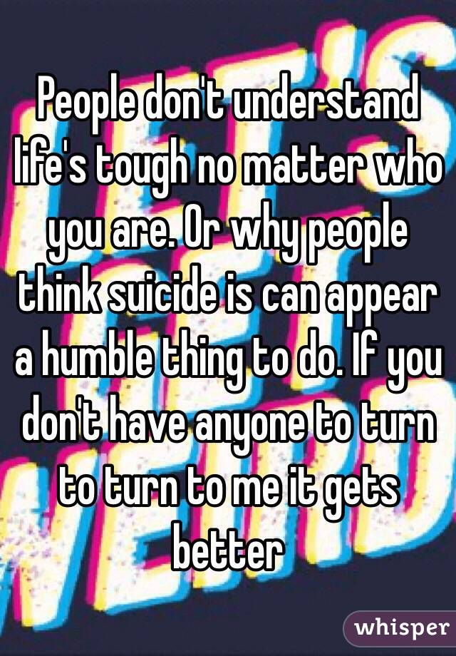 People don't understand life's tough no matter who you are. Or why people think suicide is can appear a humble thing to do. If you don't have anyone to turn to turn to me it gets better