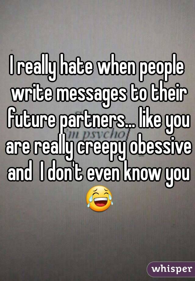 I really hate when people write messages to their future partners... like you are really creepy obessive and  I don't even know you 😂