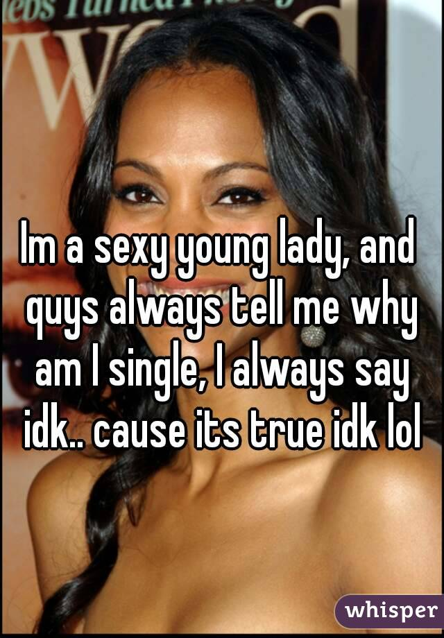 Im a sexy young lady, and quys always tell me why am I single, I always say idk.. cause its true idk lol