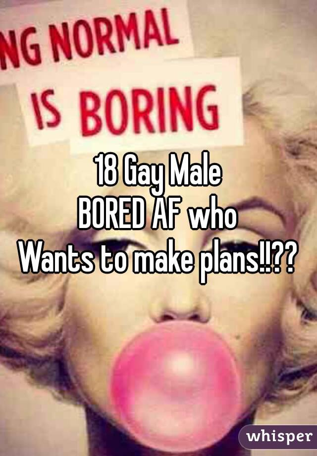 18 Gay Male BORED AF who Wants to make plans!!??