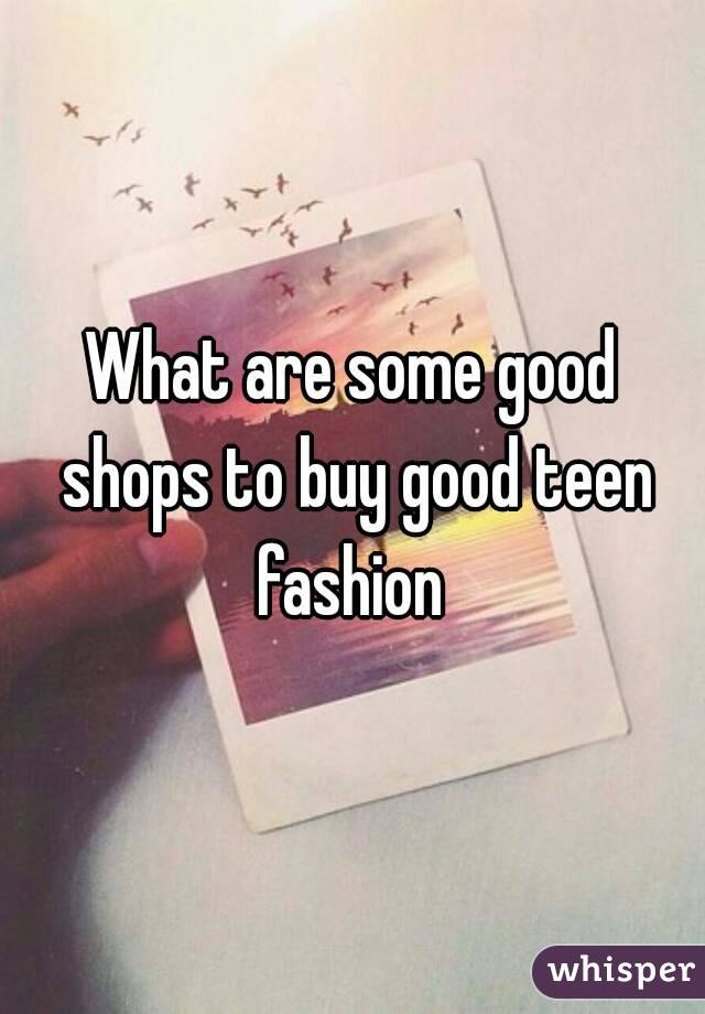 What are some good shops to buy good teen fashion