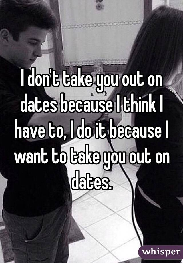 I don't take you out on dates because I think I have to, I do it because I want to take you out on dates.