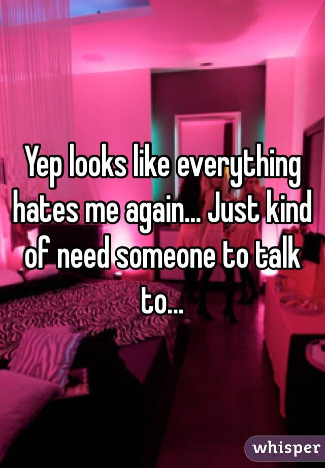 Yep looks like everything hates me again... Just kind of need someone to talk to...