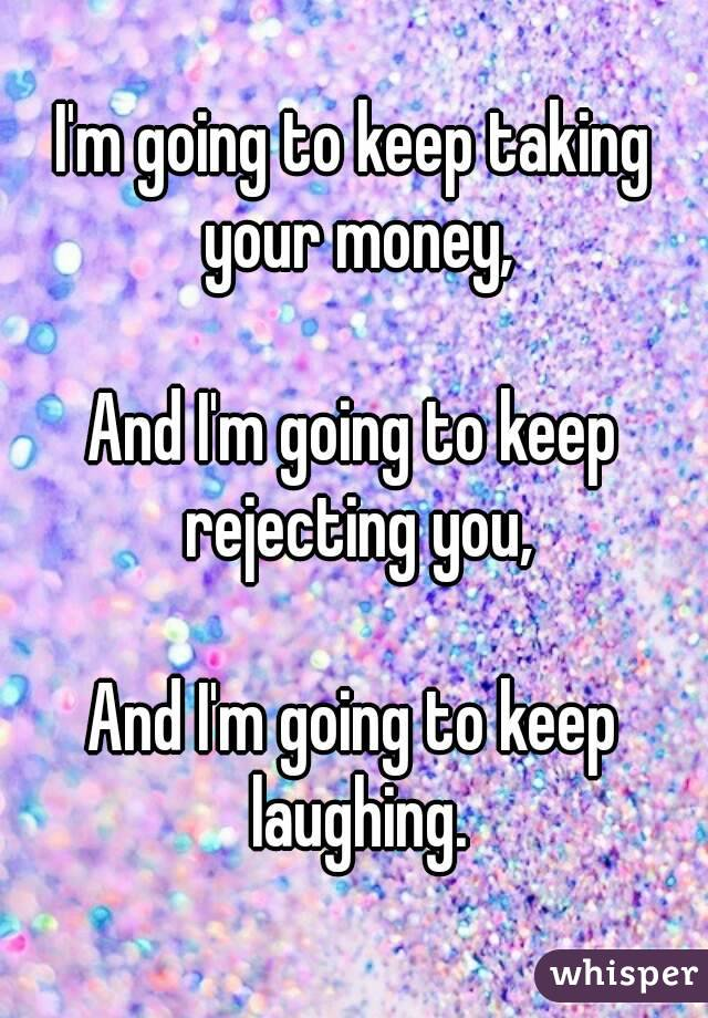 I'm going to keep taking your money,  And I'm going to keep rejecting you,  And I'm going to keep  laughing.