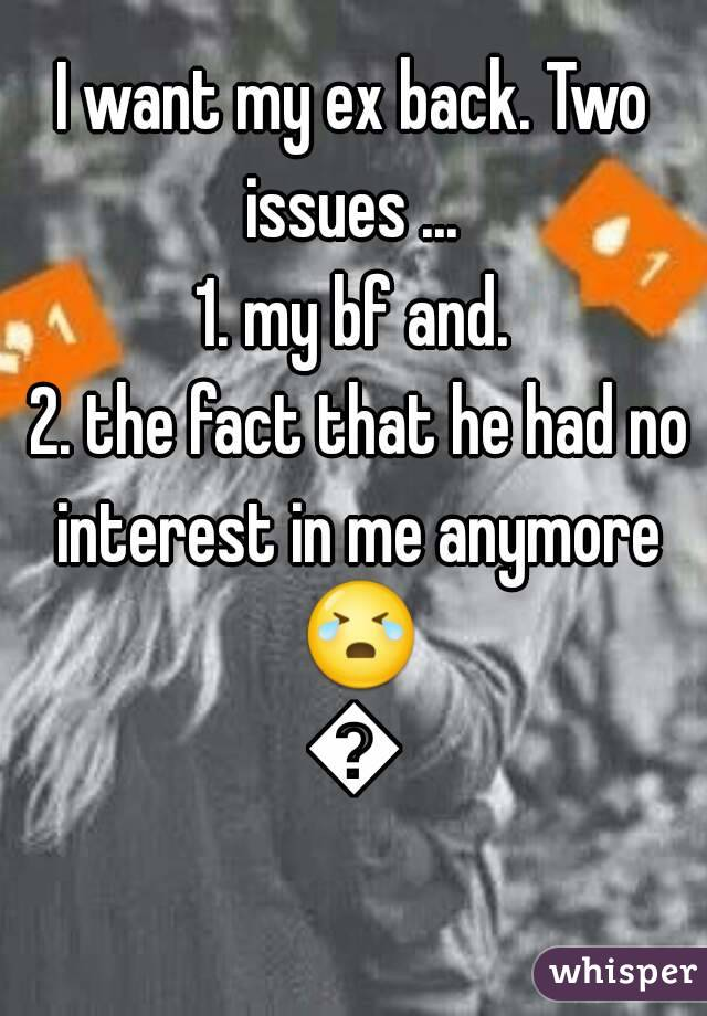 I want my ex back. Two issues ...  1. my bf and.  2. the fact that he had no interest in me anymore 😭😭