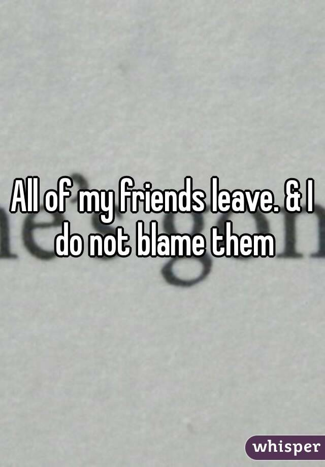 All of my friends leave. & I do not blame them
