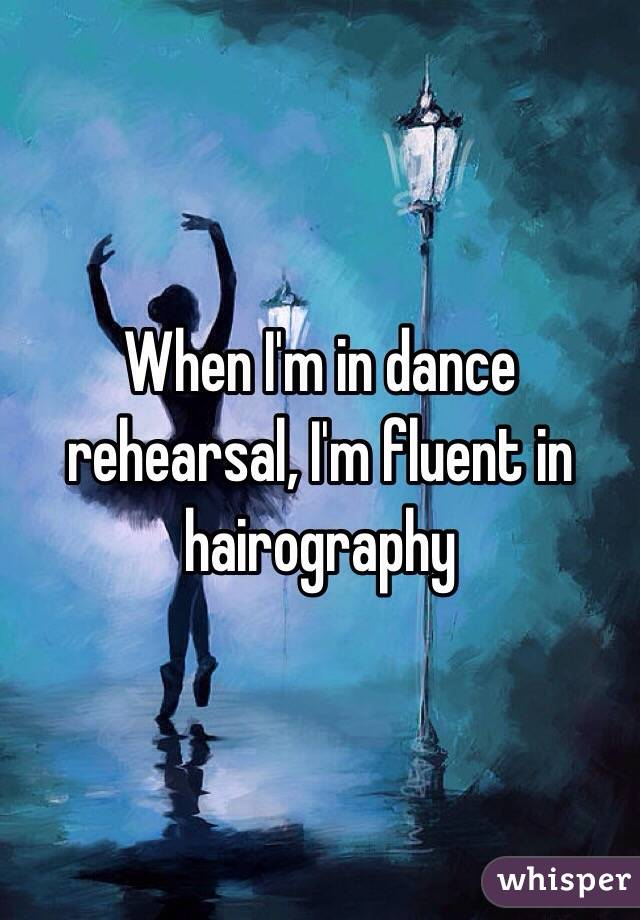 When I'm in dance rehearsal, I'm fluent in hairography