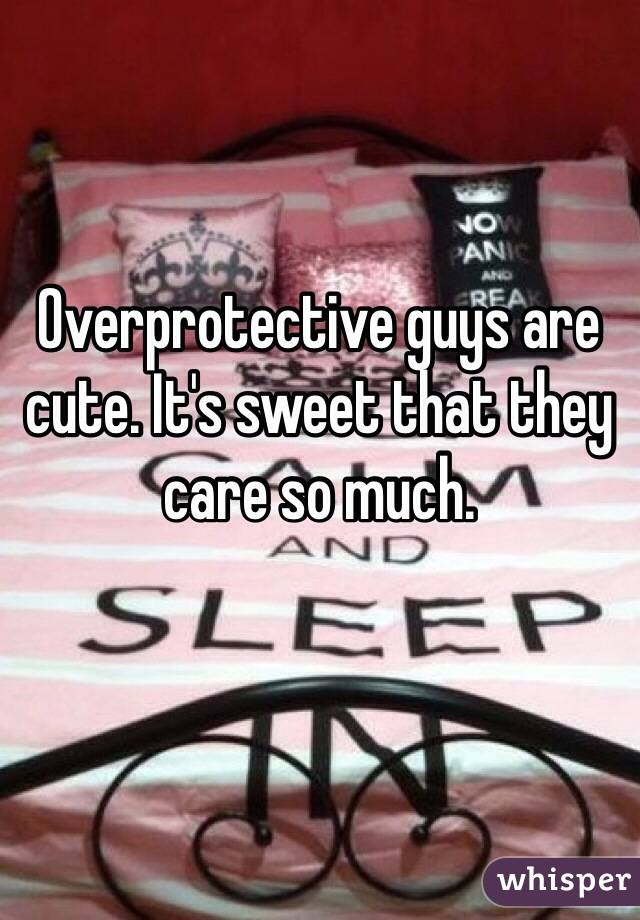 Overprotective guys are cute. It's sweet that they care so much.