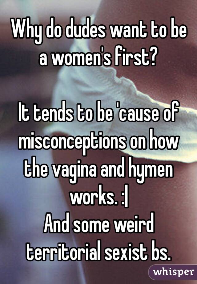 Why do dudes want to be a women's first?  It tends to be 'cause of misconceptions on how the vagina and hymen works. :|  And some weird territorial sexist bs.