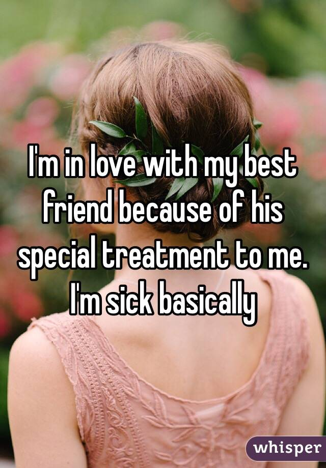 I'm in love with my best friend because of his special treatment to me. I'm sick basically