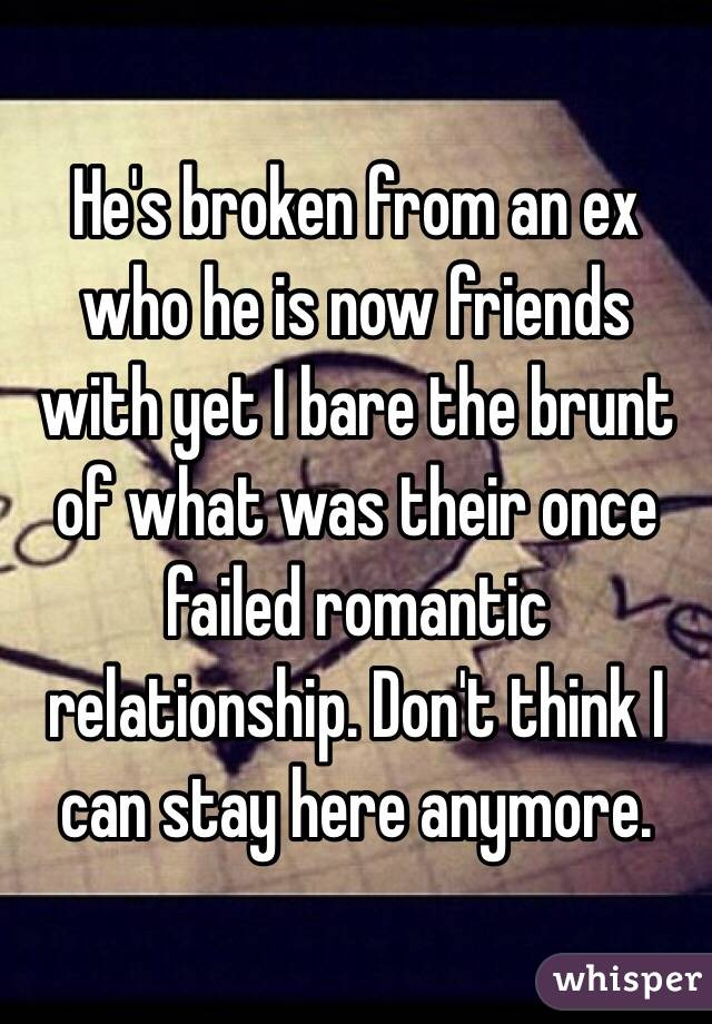 He's broken from an ex who he is now friends with yet I bare the brunt of what was their once failed romantic relationship. Don't think I can stay here anymore.