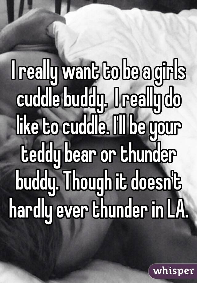 I really want to be a girls cuddle buddy.  I really do like to cuddle. I'll be your teddy bear or thunder buddy. Though it doesn't hardly ever thunder in LA.