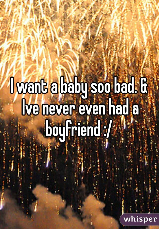 I want a baby soo bad. & Ive never even had a boyfriend :/