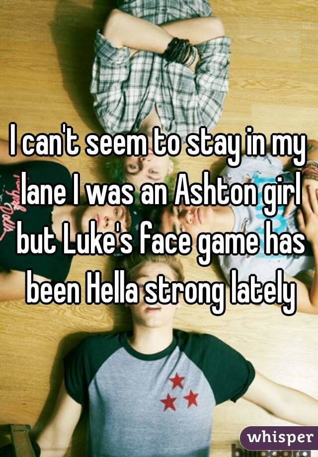 I can't seem to stay in my lane I was an Ashton girl but Luke's face game has been Hella strong lately