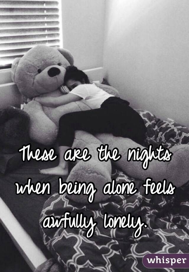 These are the nights when being alone feels awfully lonely.