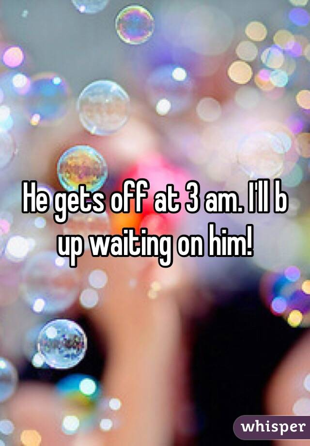 He gets off at 3 am. I'll b up waiting on him!