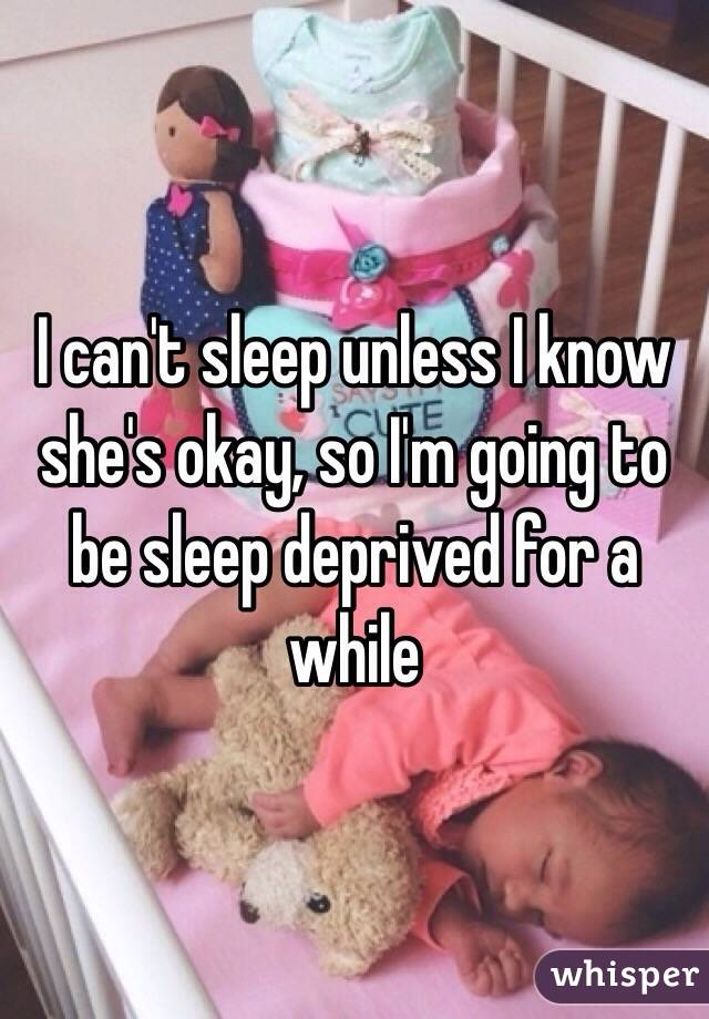 I can't sleep unless I know she's okay, so I'm going to be sleep deprived for a while