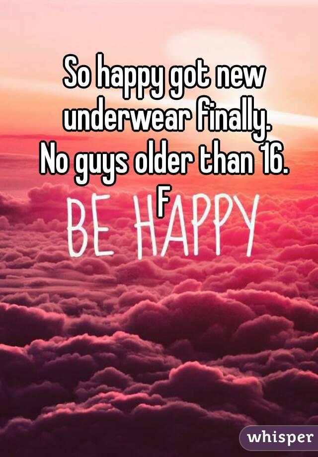 So happy got new underwear finally. No guys older than 16. F