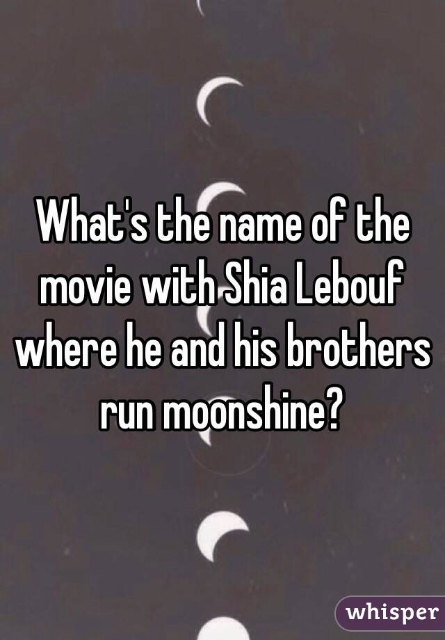 What's the name of the movie with Shia Lebouf where he and his brothers run moonshine?