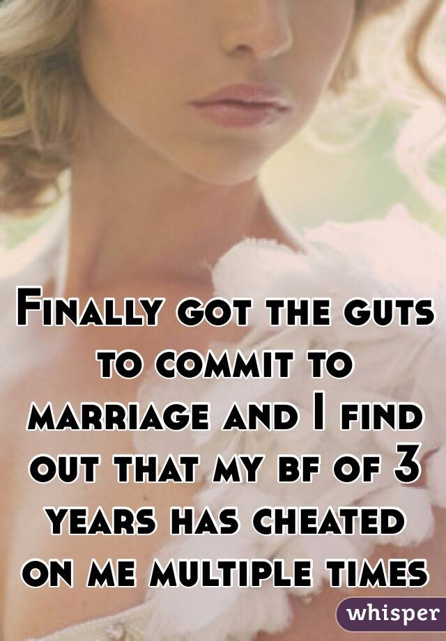 Finally got the guts to commit to marriage and I find out that my bf of 3 years has cheated on me multiple times
