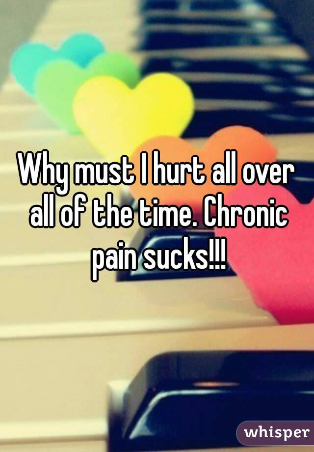 Why must I hurt all over all of the time. Chronic pain sucks!!!