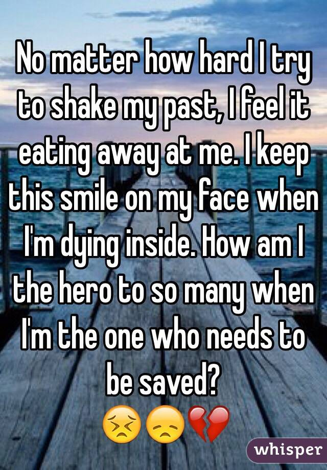No matter how hard I try to shake my past, I feel it eating away at me. I keep this smile on my face when I'm dying inside. How am I the hero to so many when I'm the one who needs to be saved? 😣😞💔