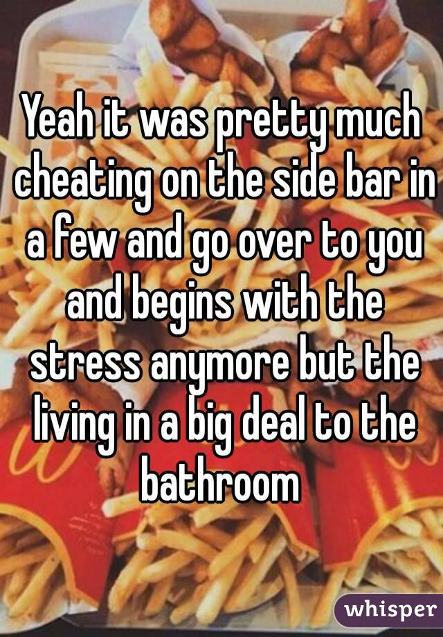 Yeah it was pretty much cheating on the side bar in a few and go over to you and begins with the stress anymore but the living in a big deal to the bathroom