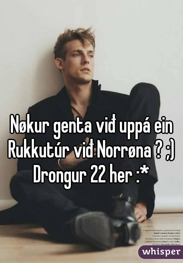 Nøkur genta viđ uppá ein Rukkutúr viđ Norrøna ? ;)  Drongur 22 her :*
