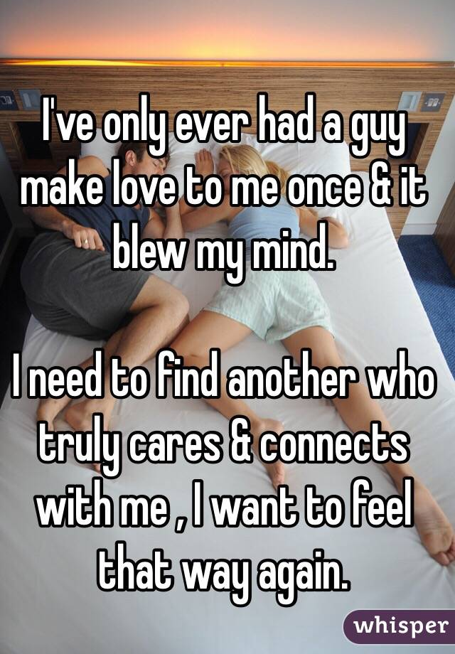 I've only ever had a guy make love to me once & it blew my mind.   I need to find another who truly cares & connects with me , I want to feel that way again.