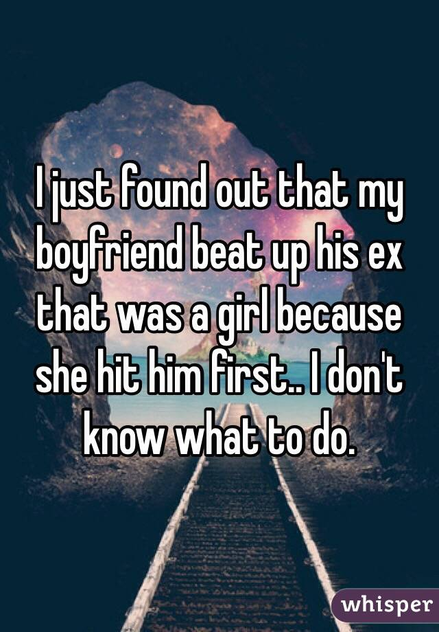 I just found out that my boyfriend beat up his ex that was a girl because she hit him first.. I don't know what to do.