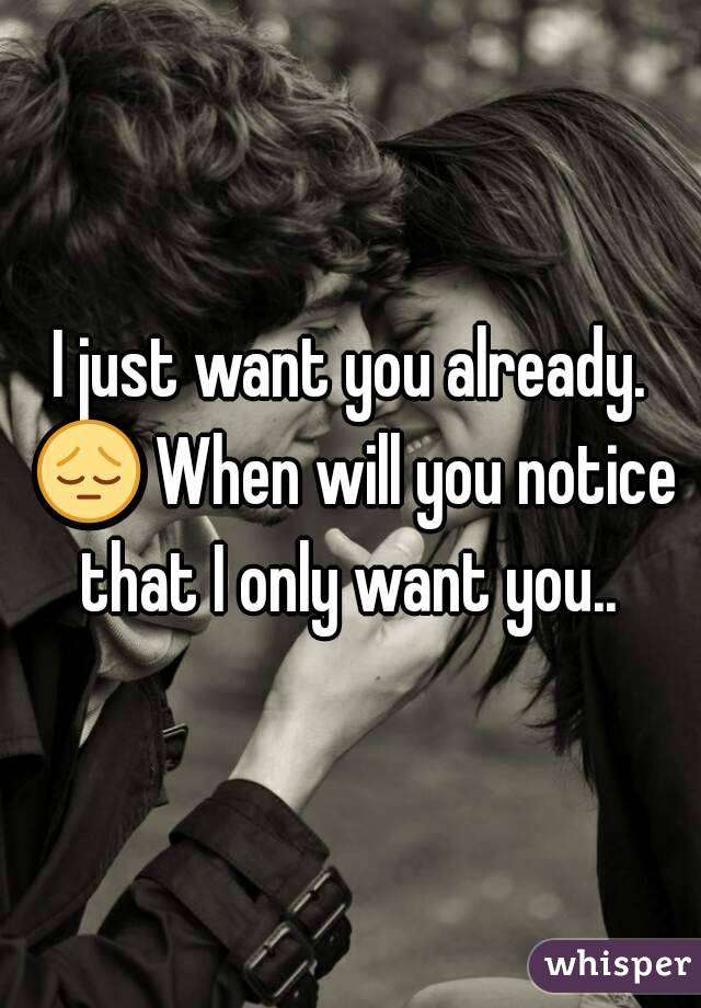 I just want you already. 😔 When will you notice that I only want you..